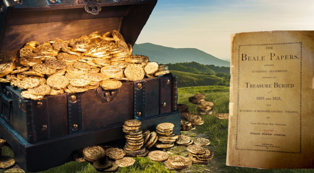 The Beale Treasure pertains to millions of dollars of gold, silver, and jewels allegedly buried in the mountains of Bedford County, VA.